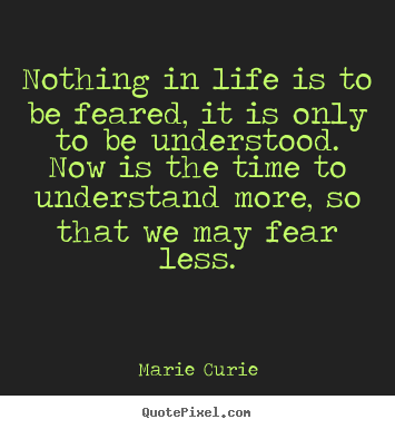 Nothing in life is to be feared, it is only.. Marie Curie top life quotes