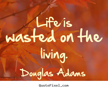 Douglas Adams image quotes - Life is wasted on the living. - Life quote