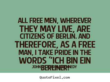 All free men, wherever they may live, are citizens of berlin... John Fitzgerald Kennedy great life quotes