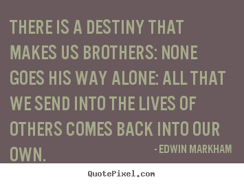Quotes about life - There is a destiny that makes us brothers: none goes..