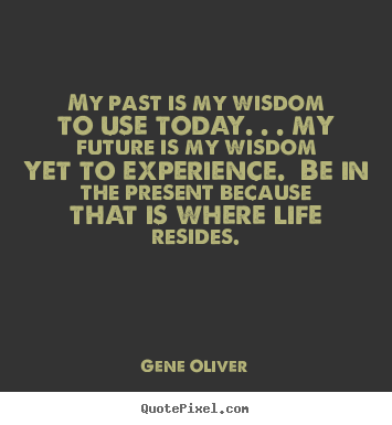 How to make picture quotes about life - My past is my wisdom to use today. . . my..