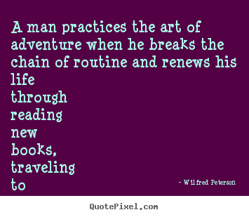 Wilfred Peterson picture quote - A man practices the art of adventure when he breaks.. - Life quotes