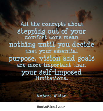 All the concepts about stepping out of your comfort.. Robert White  life quotes