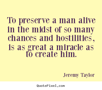 Life sayings - To preserve a man alive in the midst of so many chances and hostilities,..