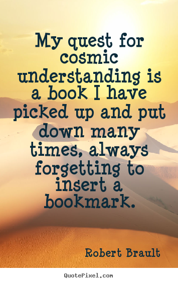 Life Quotes My Quest For Cosmic Understanding Is A Book I