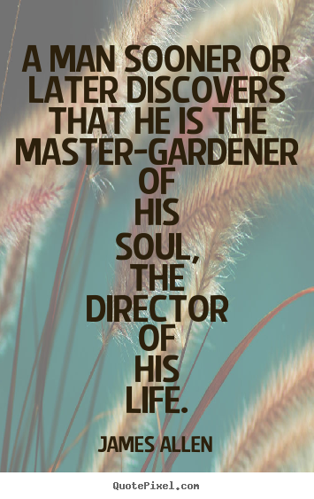 A man sooner or later discovers that he is the master-gardener.. James Allen famous life quote