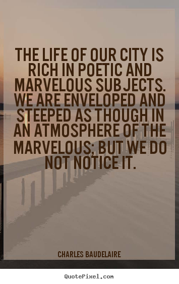 The life of our city is rich in poetic and marvelous.. Charles Baudelaire greatest life quotes