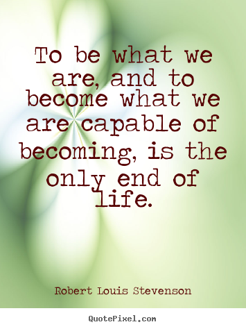 Robert Louis Stevenson poster quote - To be what we are, and to become what we are capable of becoming,.. - Life quotes