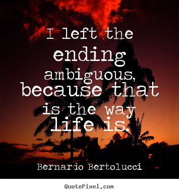 Life quotes - I left the ending ambiguous, because that is the way life..