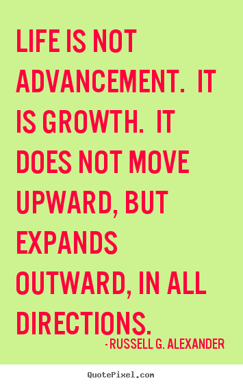 Life is not advancement. it is growth. it does not.. Russell G. Alexander good life quotes