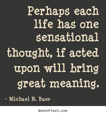 Perhaps each life has one sensational thought, if acted upon.. Michael R. Baer  life quotes