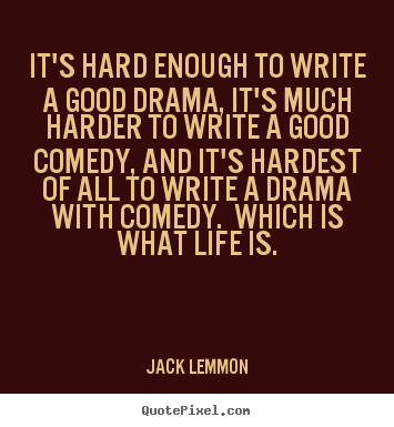 Jack Lemmon picture quote - It's hard enough to write a good drama, it's much harder to write.. - Life quote