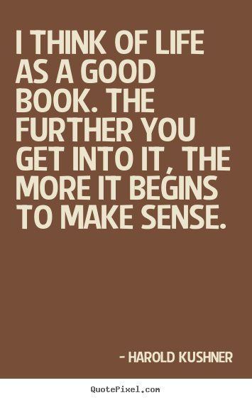 Life quote - I think of life as a good book. the further you get into it,..