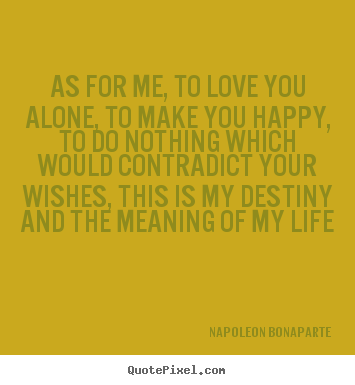 Napoleon Bonaparte picture quotes - As for me, to love you alone, to make you happy,.. - Life quote