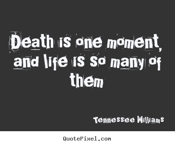 Death is one moment, and life is so many of them Tennessee Williams popular life quotes