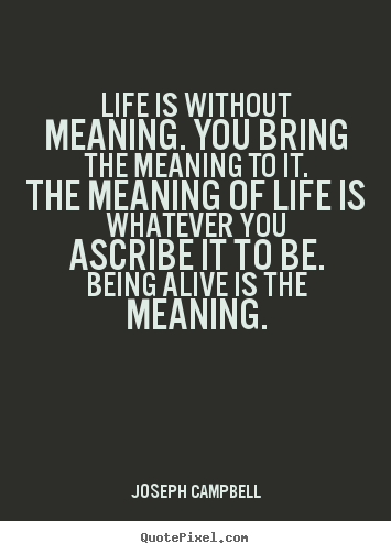 Joseph Campbell Picture Quotes Life Is Without Meaning You Bring