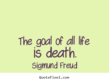 Quotes About Life The Goal Of All Life Is Death