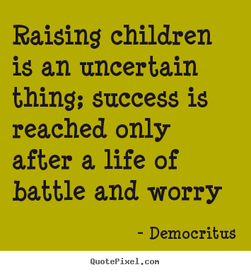 Life quotes - Raising children is an uncertain thing; success is..