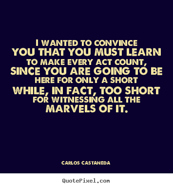 Quotes about life - I wanted to convince you that you must learn to make..
