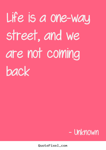 Sayings about life - Life is a one-way street, and we are not coming back