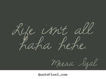Meera syals famous quotes quotepixel life isnt all haha hehe meera syal top life quote thecheapjerseys Gallery