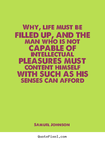 Samuel Johnson image quotes - Why, life must be filled up, and the man who is not capable of intellectual.. - Life quote