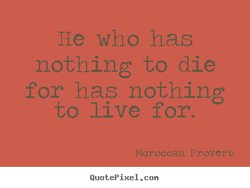 He who has nothing to die for has nothing to live for. Moroccan Proverb popular life quotes