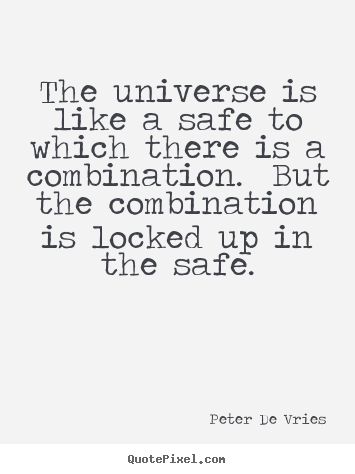 The universe is like a safe to which there is a combination.  but.. Peter De Vries great life quotes