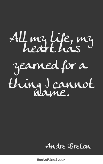 Life quotes - All my life, my heart has yearned for a thing i cannot..