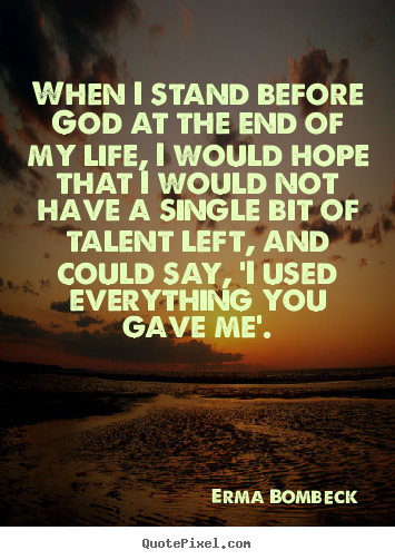 Quote About Life When I Stand Before God At The End Of My Life I