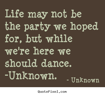 Life quotes - Life may not be the party we hoped for, but while we're..