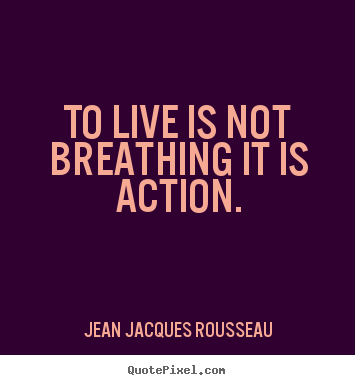To live is not breathing it is action. Jean Jacques Rousseau greatest life quote