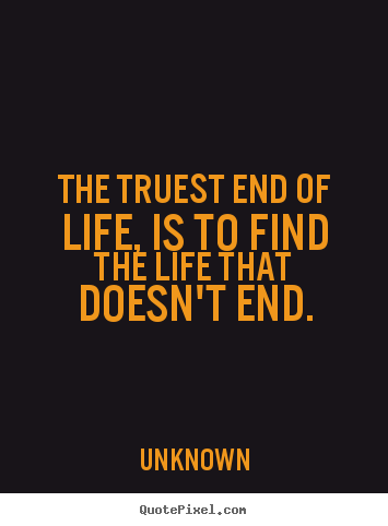Create graphic photo quotes about life - The truest end of life, is to find the life that doesn't end.