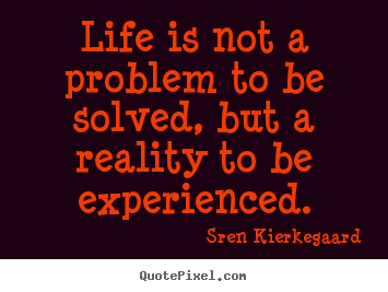 Life quotes - Life is not a problem to be solved, but a..