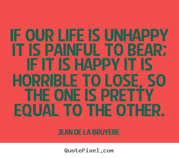 Design picture quotes about life - If our life is unhappy it is painful to bear; if it is happy..