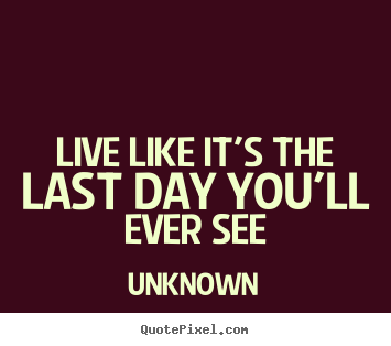 Unknown picture quotes - Live like it's the last day you'll ever see - Life quotes