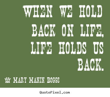 Life quotes - When we hold back on life, life holds us back.