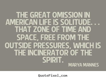 Quote about life - The great omission in american life is solitude. . . that zone of..