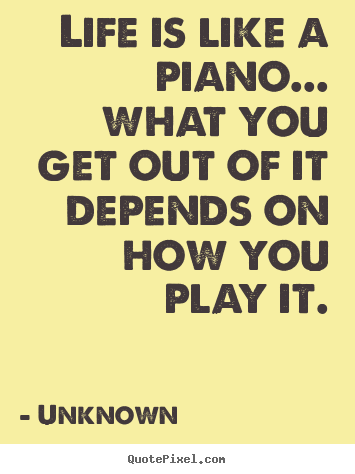 Make picture quotes about life - Life is like a piano... what you get out of it depends on how you play..