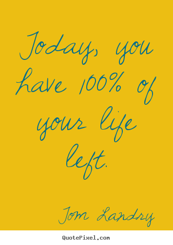 Tom Landry photo quotes - Today, you have 100% of your life left. - Life quote