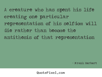 How to make picture quotes about life - A creature who has spent his life creating one particular representation..