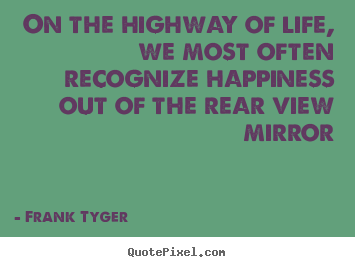 On the highway of life, we most often recognize happiness.. Frank Tyger top life quote