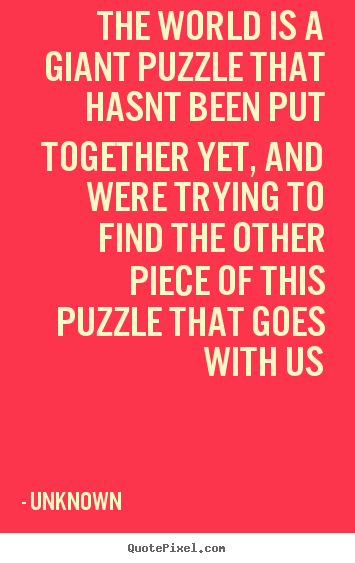 Unknown Picture Quotes The World Is A Giant Puzzle That Hasnt Been Cool Unknown Quotes About Life