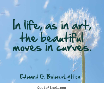 In life, as in art, the beautiful moves in curves. Edward G. Bulwer-Lytton good life quotes