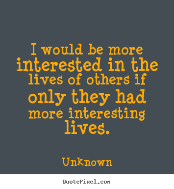 Unknown picture quote - I would be more interested in the lives of others if only they had.. - Life quotes