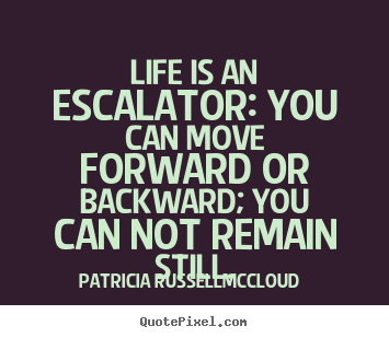 Life is an escalator: you can move forward or.. Patricia Russell-McCloud popular life sayings