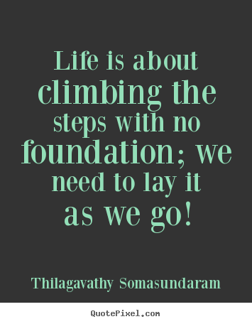 Create picture sayings about life - Life is about climbing the steps with no foundation; we need to..