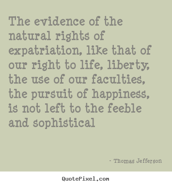 The evidence of the natural rights of expatriation,.. Thomas Jefferson great life quote