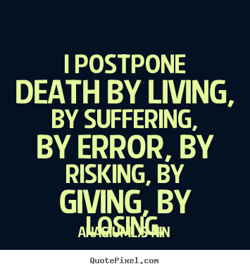 I postpone death by living, by suffering, by error, by risking,.. Anaïs Nin popular life quotes