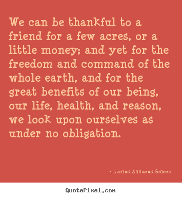 Quotes about life - We can be thankful to a friend for a few acres, or a little money;..
